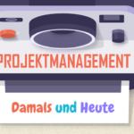 Projektmanagement Damals und Heute